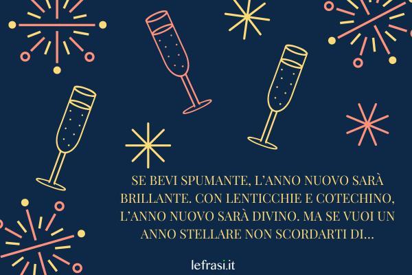 Frasi di Auguri di Buon Anno - Se bevi spumante, l'anno nuovo sarà brillante. Con lenticchie e cotechino, l'anno nuovo sarà divino. Ma se vuoi un anno stellare non scordarti di…