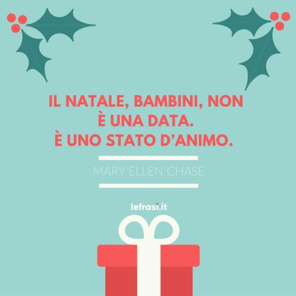 Frasi sul Natale - Il Natale, bambini, non è una data. È uno stato d'animo