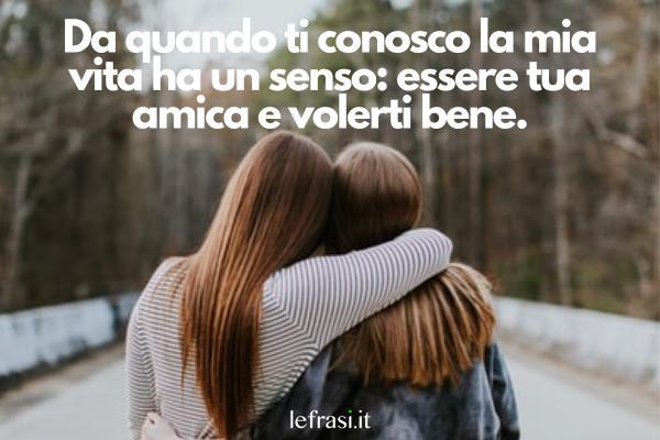 Ti voglio bene amica mia: le frasi più belle - Da quando ti conosco la mia vita ha un senso: essere tua amica e volerti bene.