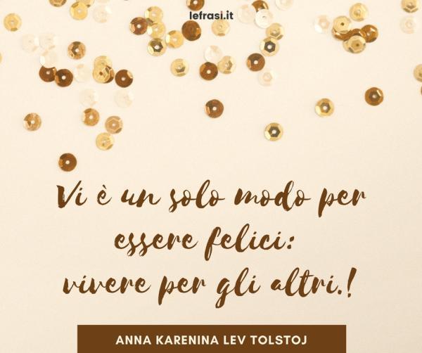 Frasi di Anna Karenina - Vi è un solo modo per essere felici: vivere per gli altri.