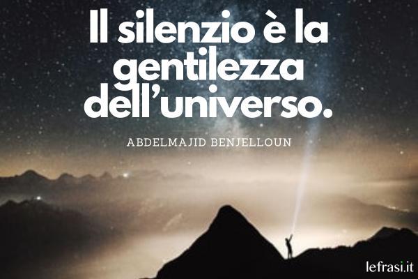 Frasi sul silenzio - Il silenzio è la gentilezza dell'universo.