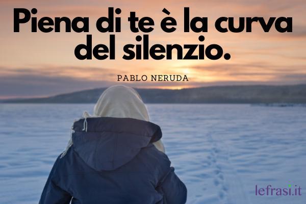 Frasi sul silenzio - Piena di te è la curva del silenzio.