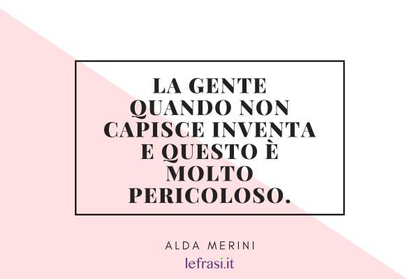 Frasi di Alda Merini - La gente quando non capisce inventa e questo è molto pericoloso.