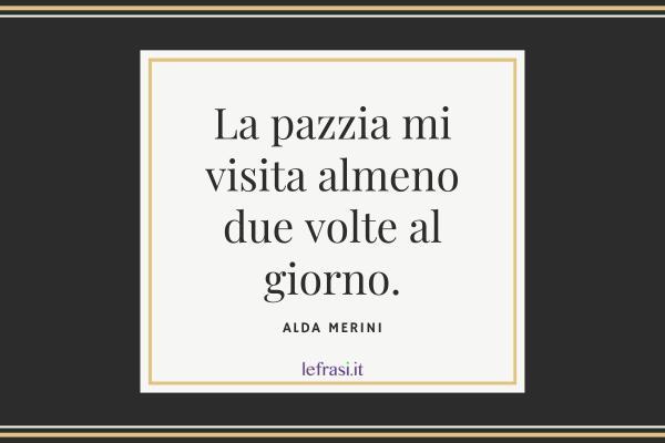 Frasi di Alda Merini - La pazzia mi visita almeno due volte al giorno.