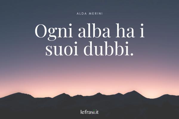 Frasi di Alda Merini - Ogni alba ha i suoi dubbi.