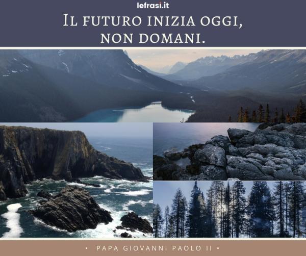 Frasi di Papa Giovanni Paolo II - Il futuro inizia oggi, non domani.
