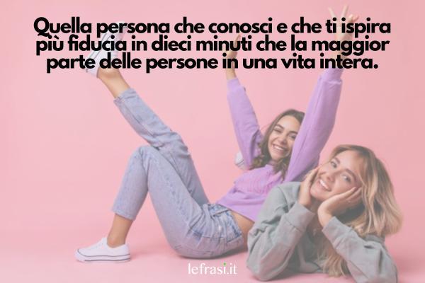 Frasi Tumblr sull'amicizia - Quella persona che conosci e che ti ispira più fiducia in dieci minuti che la maggior parte delle persone in una vita intera.
