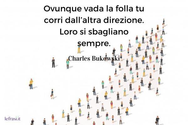 Frasi di Charles Bukowski - Ovunque vada la folla tu corri dall'altra direzione. Loro si sbagliano sempre.