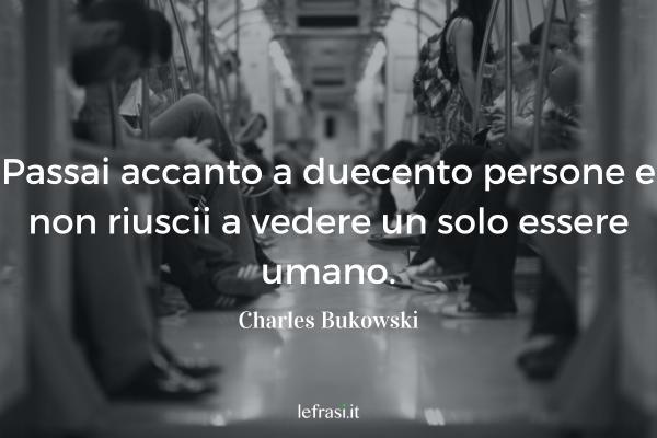 Frasi di Charles Bukowski - Passai accanto a duecento persone e non riuscii a vedere un solo essere umano.