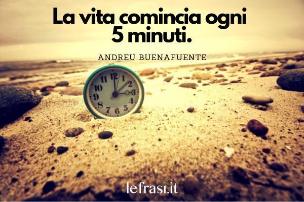 Frasi positive - La vita comincia ogni 5 minuti.