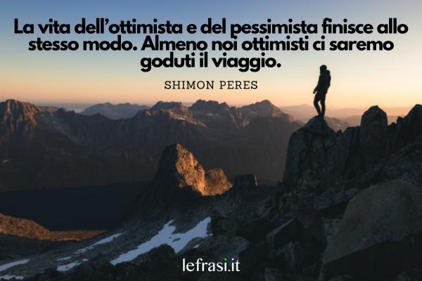 Frasi positive - La vita dell'ottimista e del pessimista finisce allo stesso modo. Almeno noi ottimisti ci saremo goduti il viaggio.