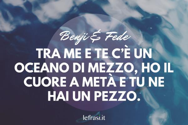 Frasi di Benji & Fede - Tra me e te c'è un oceano di mezzo, ho il cuore a metà e tu ne hai un pezzo.