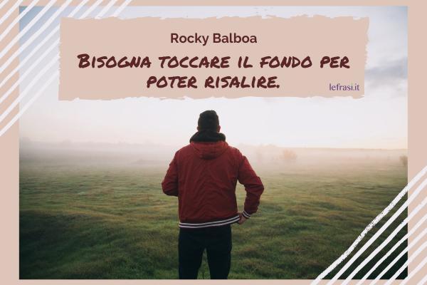 Frasi di Rocky Balboa - Bisogna toccare il fondo per poter risalire.