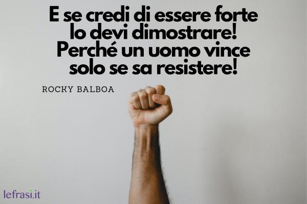 Frasi di Rocky Balboa - E se credi di essere forte lo devi dimostrare! Perché un uomo vince solo se sa resistere!