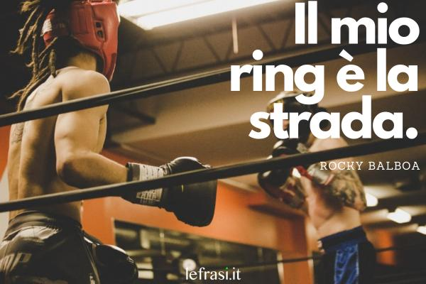 Frasi di Rocky Balboa - Il mio ring è la strada.