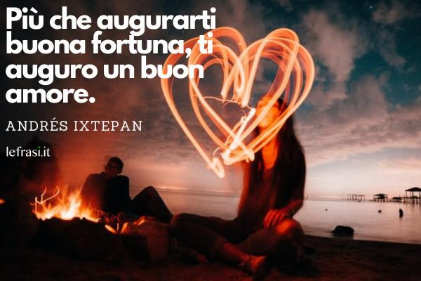 Frasi sulla fortuna - Più che augurarti buona fortuna, ti auguro un buon amore.