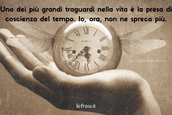 Frasi sul tempo - Uno dei più grandi traguardi nella vita è la presa di coscienza del tempo. Io, ora, non ne spreco più.