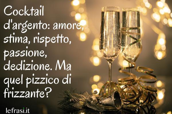 Frasi di Buon Anniversario - Cocktail d'argento: amore, stima, rispetto, passione, dedizione. Ma quel pizzico di frizzante?