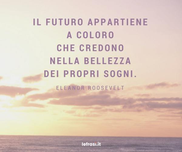 Frasi sulla Crescita Personale - Il futuro appartiene a coloro che credono nella bellezza dei propri sogni.
