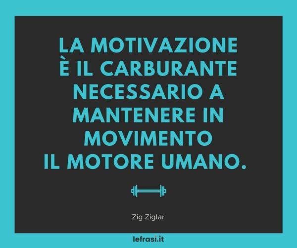 Frasi sulla Crescita Personale - La motivazione è il carburante necessario a mantenere in movimento il motore umano.