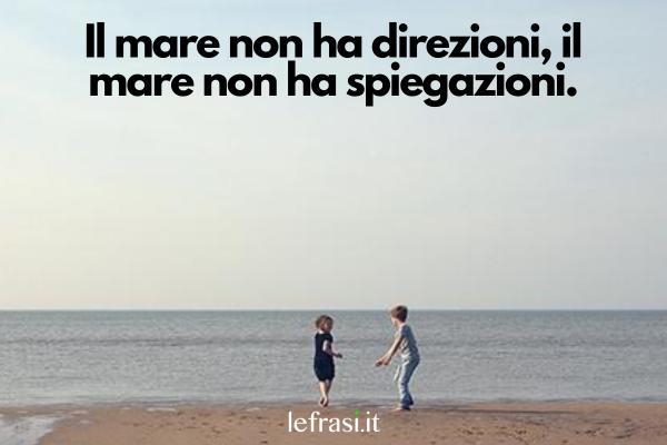 Frasi sul mare - Il mare non ha direzioni, il mare non ha spiegazioni.