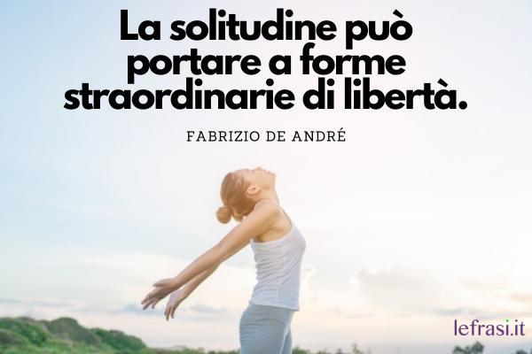 Frasi sulla noia - La solitudine può portare a forme straordinarie di libertà.