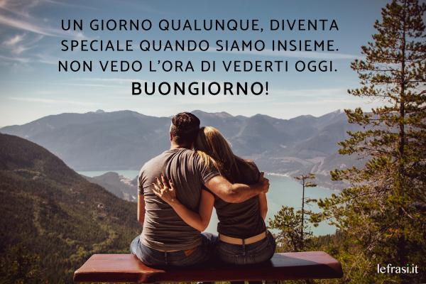 Frasi per augurare il Buongiorno - Un giorno qualunque, diventa speciale quando siamo insieme. Non vedo l'ora di vederti oggi. Buongiorno!