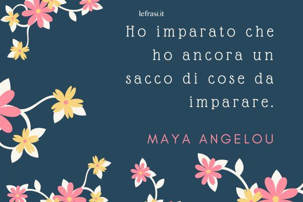 Frasi di Maya Angelou - Ho imparato che ho ancora un sacco di cose da imparare.