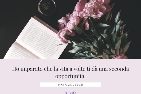 Frasi di Maya Angelou - Ho imparato che la vita a volte ti dà una seconda opportunità.
