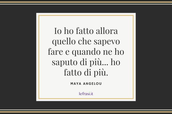 Frasi di Maya Angelou - Ioho fattoalloraquello che sapevofare e quando nehosaputo di più... ho fattodi più.