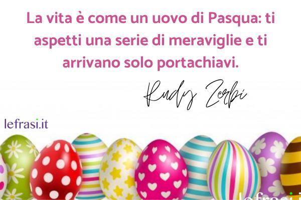 Auguri di Buona Pasqua - La vita è come un uovo di Pasqua: ti aspetti una serie di meraviglie e ti arrivano solo portachiavi.