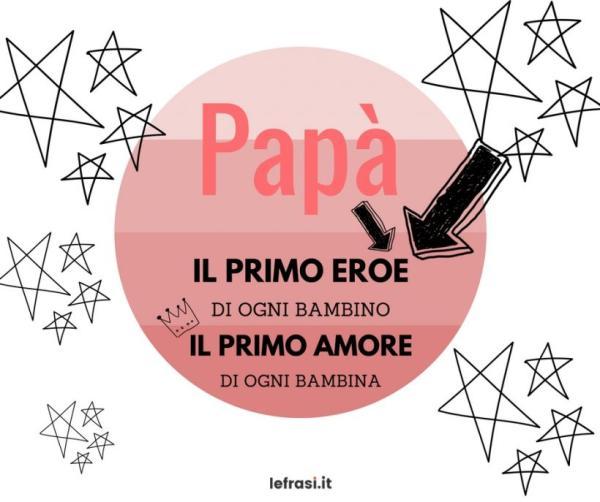 Frasi per la festa del Papà - Papà, il primo eroe di un bambino, il primo amore di una bambina.