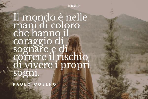 Frasi di Paulo Coelho - Il mondo è nelle mani di coloro che hanno il coraggio di sognare e di correre il rischio di vivere i propri sogni.