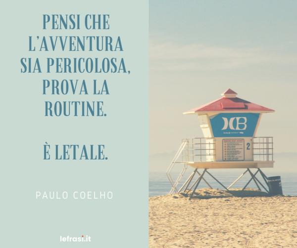 Frasi di Paulo Coelho - Se pensi che l'avventura sia pericolosa, prova la routine. È letale.