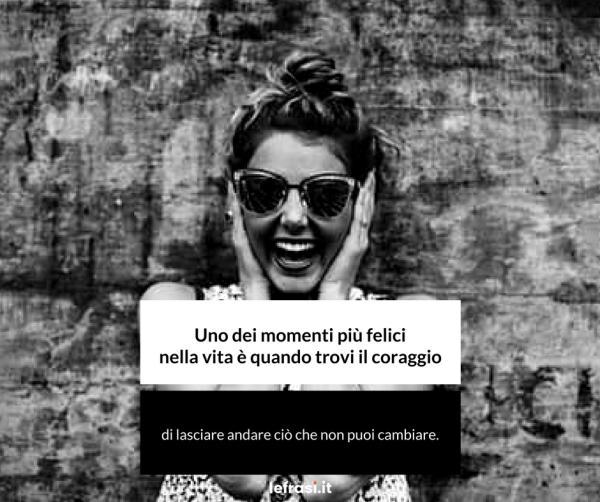 Frasi Motivazionali - Uno dei momenti più felici nella vita è quando trovi il coraggio di lasciare andare ciò che non puoi cambiare.