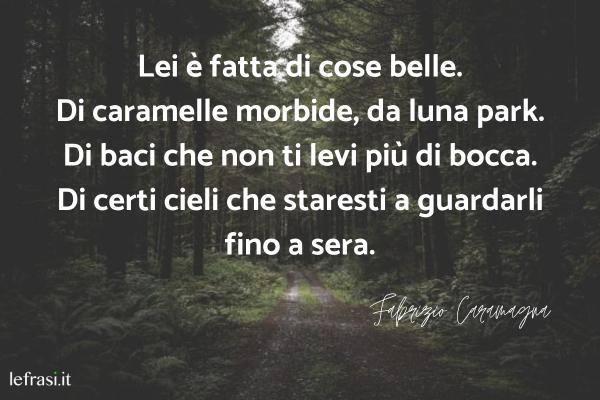 Frasi di Fabrizio Caramagna - Lei è fatta di cose belle. Di caramelle morbide, da luna park. Di baci che non ti levi più di bocca. Di certi cieli che staresti a guardarli fino a sera.