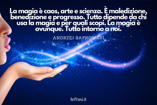 Frasi sulla fantasia e sulla magia - La magia è caos, arte e scienza. È maledizione, benedizione e progresso. Tutto dipende da chi usa la magia e per quali scopi. La magia è ovunque. Tutto intorno a noi.
