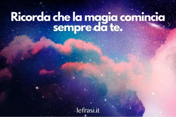 Frasi sulla fantasia e sulla magia - Ricorda che la magia comincia sempre da te.