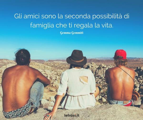 Frasi sull'Amicizia vera - Gli amici sono la seconda possibilità di famiglia che ti regala la vita.