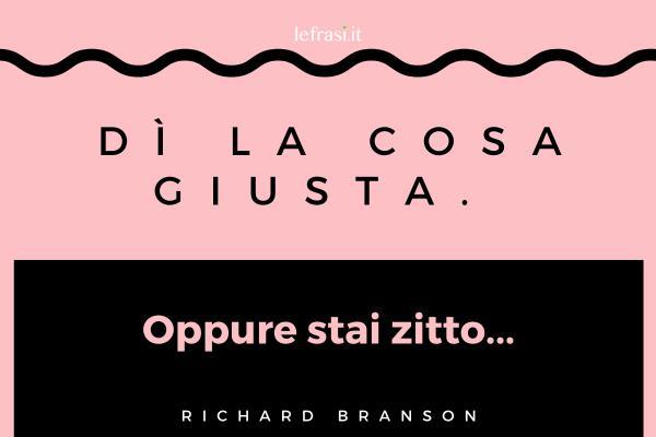 Frasi di Richard Branson - Dì la cosa giusta. Oppure stai zitto...