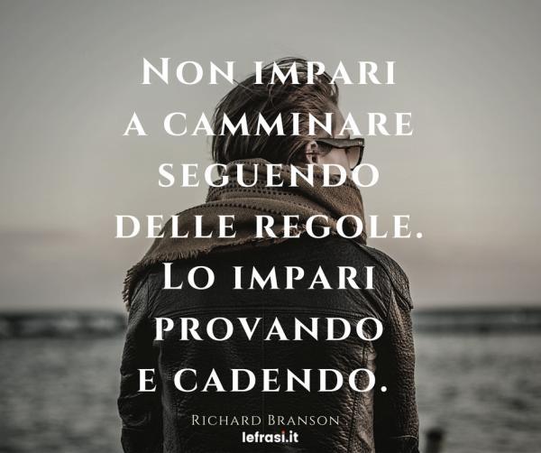 Frasi di Richard Branson - Non impari a camminare seguendo delle regole. Lo impari provando e cadendo.