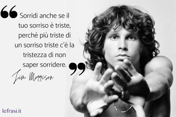 Frasi di Jim Morrison - Sorridi anche se il tuo sorriso è triste, perché più triste di un sorriso triste c'è la tristezza di non saper sorridere.
