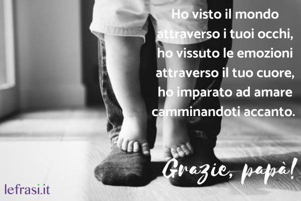 Le frasi più belle da dedicare ad un uomo speciale - Ho visto il mondo attraverso i tuoi occhi, ho vissuto le emozioni attraverso il tuo cuore, ho imparato ad amare camminandoti accanto. Grazie, papà!