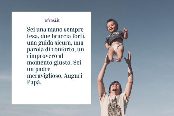 Frasi per la Festa del Papà - Sei una mano sempre tesa, due braccia forti, una guida sicura, una parola di conforto, un rimprovero al momento giusto. Sei un padre meraviglioso. Auguri Papà.