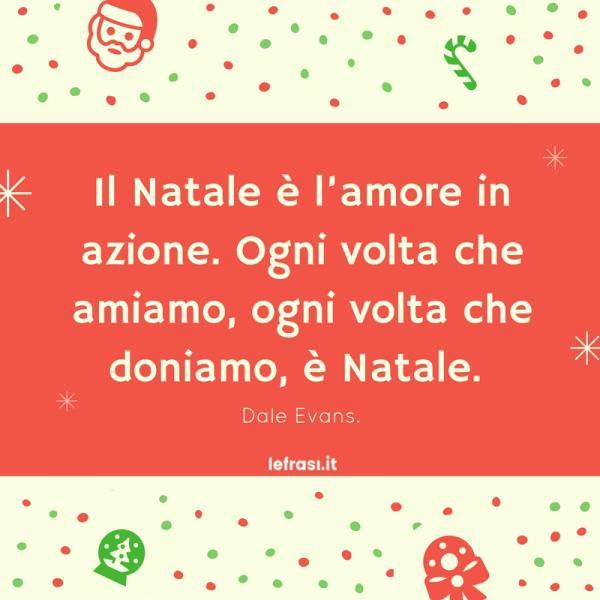 Frasi belle d'amore - Il Natale è l'amore in azione. Ogni volta che amiamo, ogni volta che doniamo, è Natale.