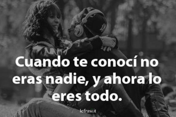 Frasi d'amore in spagnolo - Cuando te conocí no eras nadie, y ahora lo eres todo.