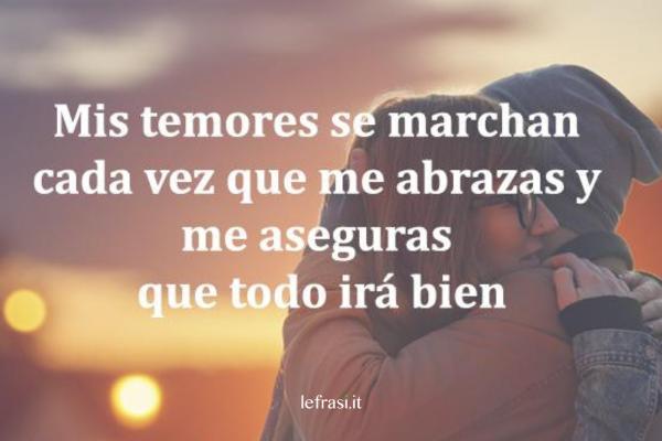 Frasi d'amore in spagnolo - Mis temores se marchan cada vez que me abrazas y me aseguras que todo irá bien.