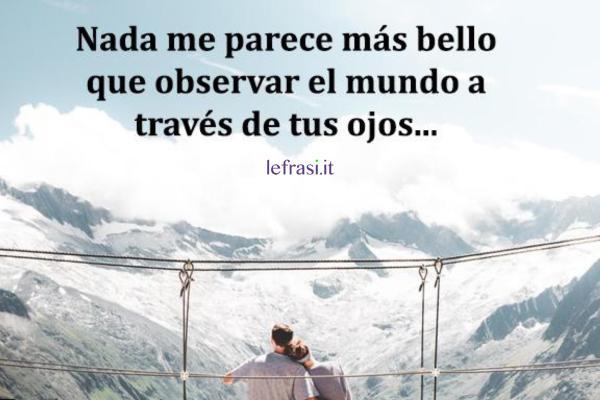 Frasi d'amore in spagnolo - Nada me parece más bello que observar el mundo a través de tus ojos.