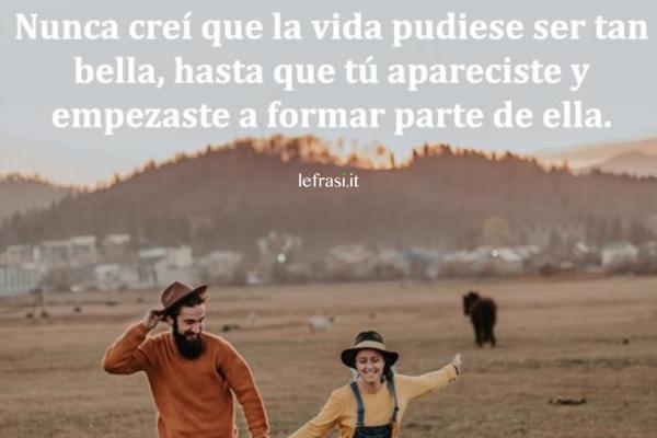 Frasi d'amore in spagnolo - Nunca había creído que la vida pudiese ser tan bella, hasta que tú apareciste y empezaste a formar parte de ella.