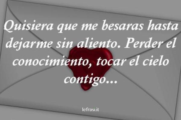Frasi d'amore in spagnolo - Quisiera que me besaras hasta dejarme sin aliento. Perder el conocimiento, tocar el cielo contigo...